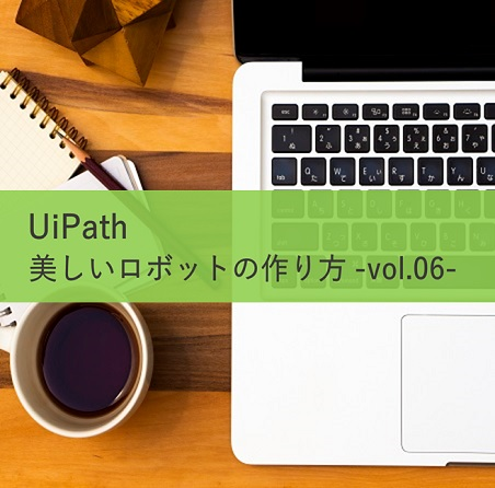【UiPath 開発者向け】美しいロボットの作り方 -vol.6-